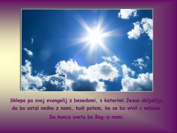 Sklepa pa svoj evangelij z besedami, s katerimi Jezus obljublja, da bo ostal vedno z nami, tudi potem, ko se bo vrnil v nebesa.