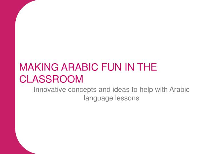 MAKING ARABIC FUN IN THE CLASSROOM