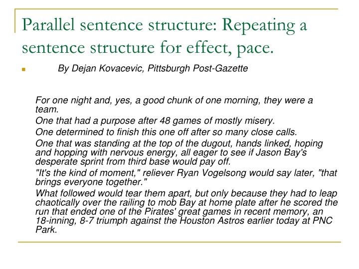Parallel sentence structure: Repeating a sentence structure for effect, pace.