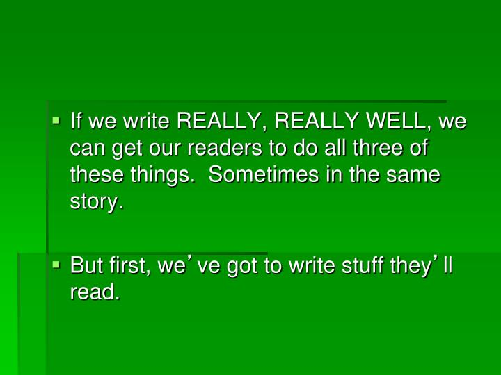 If we write REALLY, REALLY WELL, we can get our readers to do all three of these things.  Sometimes ...