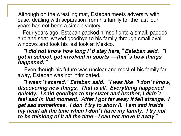 Although on the wrestling mat, Esteban meets adversity with ease, dealing with separation from his family for the last four years has not been a simple victory.