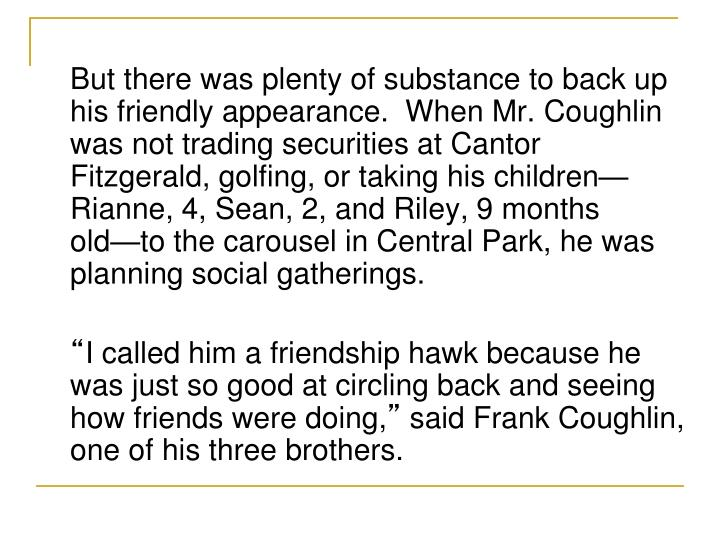 But there was plenty of substance to back up his friendly appearance.  When Mr. Coughlin was not trading securities at Cantor Fitzgerald, golfing, or taking his children—Rianne, 4, Sean, 2, and Riley, 9 months old—to the carousel in Central Park, he was planning social gatherings.