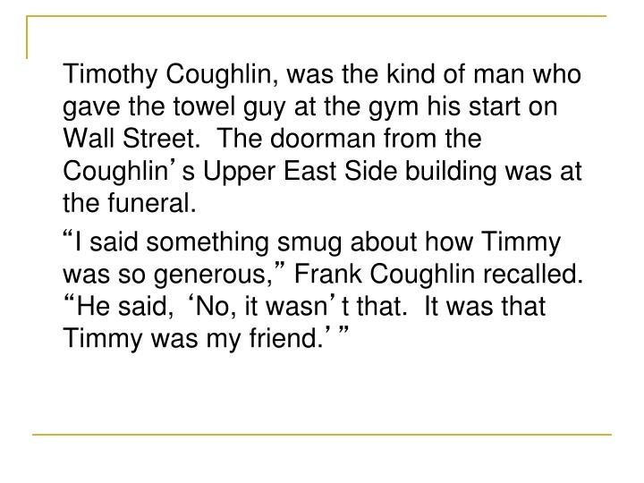 Timothy Coughlin, was the kind of man who gave the towel guy at the gym his start on Wall Street.  The doorman from the Coughlin