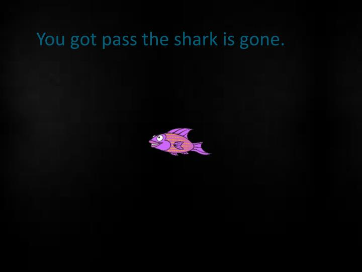 You got pass the shark is gone.