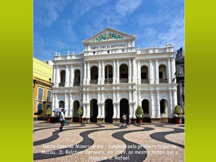 Santa Casa da Misericórdia - fundada pelo primeiro bispo de Macau, ,D. Belchior Carneiro, em 1569, ao mesmo tempo que o Hospital S. Rafael.