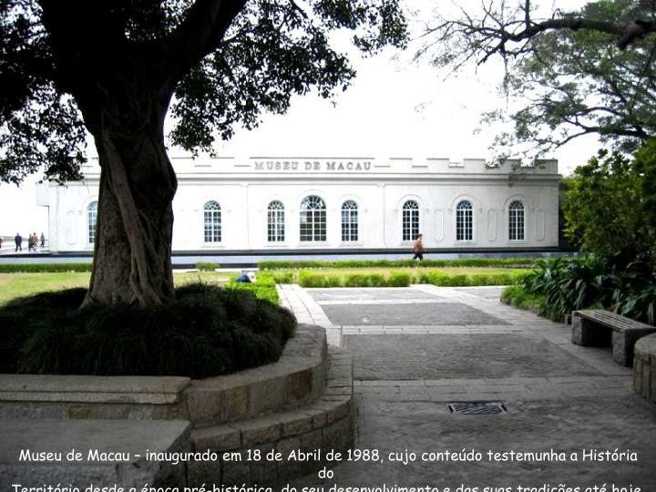 Museu de Macau – inaugurado em 18 de Abril de 1988, cujo conteúdo testemunha a História do
