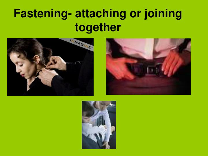 Fastening- attaching or joining together