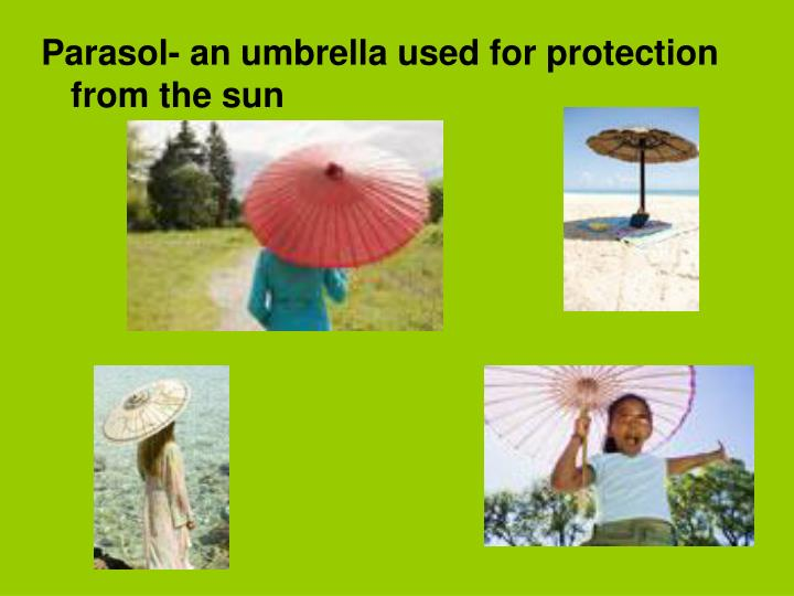Parasol- an umbrella used for protection from the sun