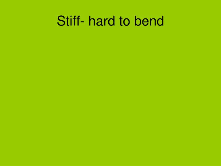 Stiff- hard to bend