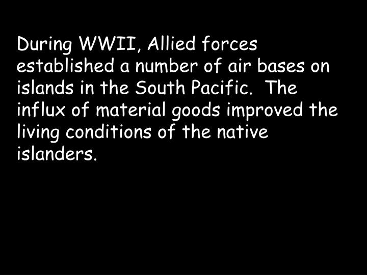 During WWII, Allied forces established a number of air bases on islands in the South Pacific.  The influx of material goods improved the living conditions of the native islanders.