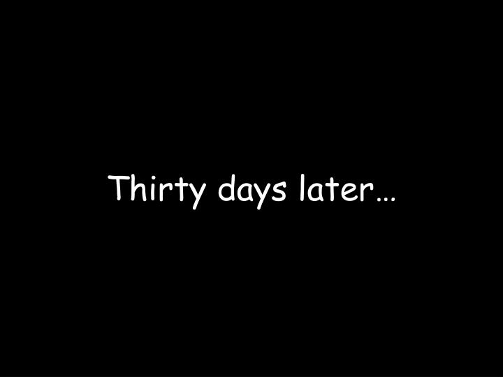 Thirty days later…