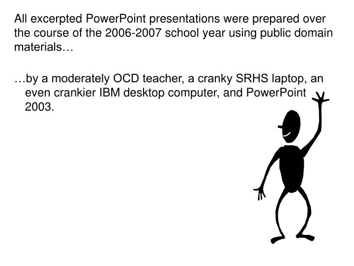 All excerpted PowerPoint presentations were prepared over the course of the 2006-2007 school year using public domain materials…