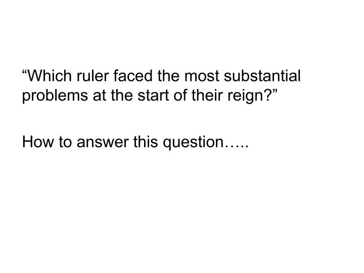 """Which ruler faced the most substantial problems at the start of their reign?"""
