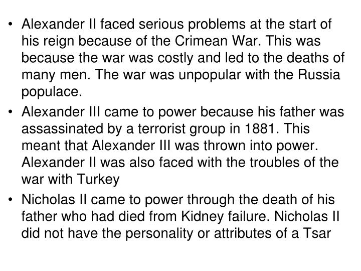 Alexander II faced serious problems at the start of his reign because of the Crimean War. This was because the war was costly and led to the deaths of many men. The war was unpopular with the Russia populace.