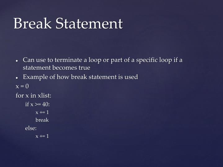 Can use to terminate a loop or part of a specific loop if a statement becomes true