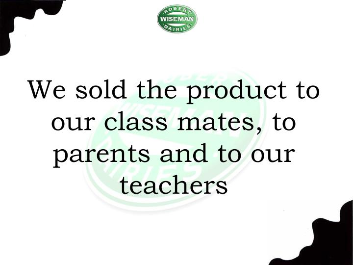We sold the product to our class mates, to parents and to our teachers