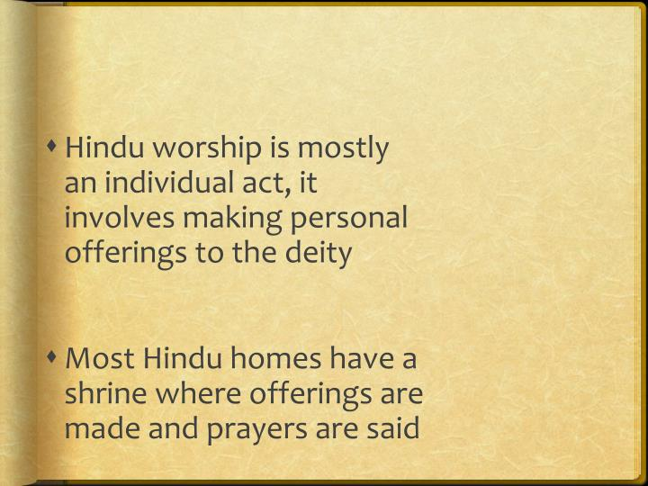 Hindu worship is mostly an individual act, it involves making personal offerings to the