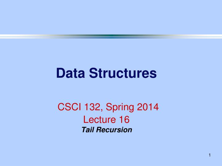 data structures csci 132 spring 2014 lecture 16 tail recursion n.