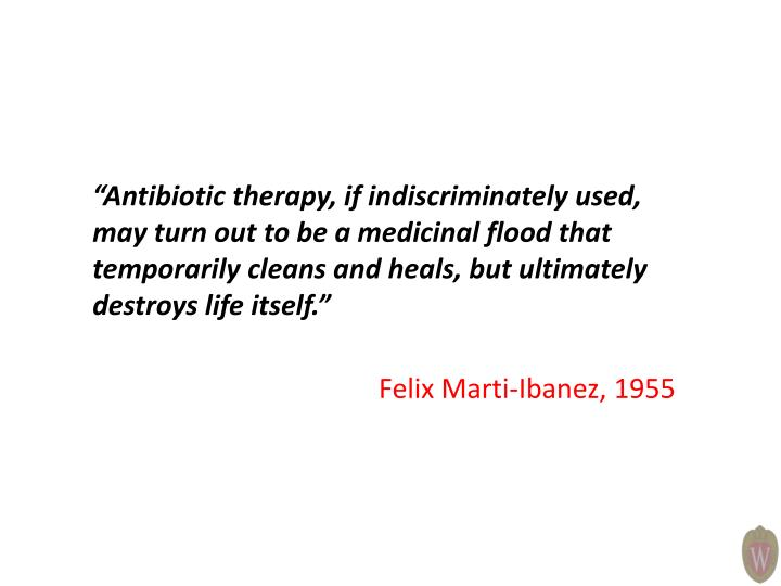 """""""Antibiotic therapy, if indiscriminately used, may turn out to be a medicinal flood that temporarily cleans and heals, but ultimately destroys life itself."""""""