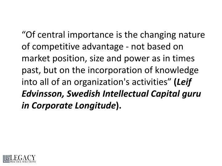 """""""Of central importance is the changing nature of competitive advantage - not based on market position, size and power as in times past, but on the incorporation of knowledge into all of an organization's activities"""""""