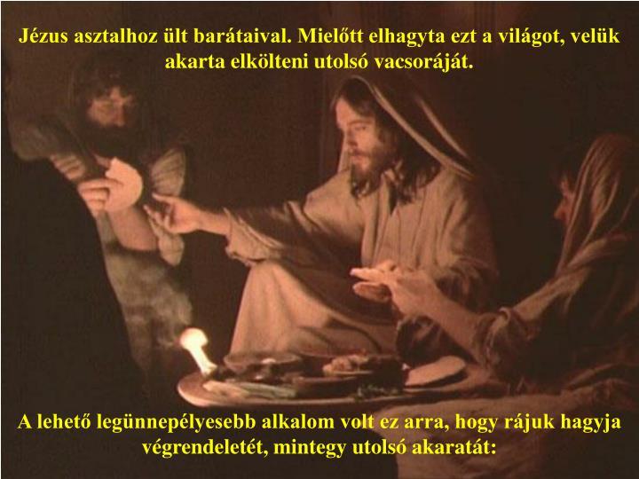 Jézus asztalhoz ült barátaival. Mielőtt elhagyta ezt a világot, velük akarta elkölteni utolsó vacsoráját.