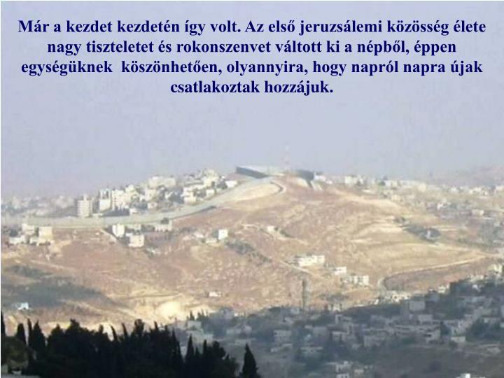 Már a kezdet kezdetén így volt. Az első jeruzsálemi közösség élete nagy tiszteletet és rokonszenvet váltott ki a népből, éppen egységüknek  köszönhetően, olyannyira, hogy napról napra újak csatlakoztak hozzájuk.