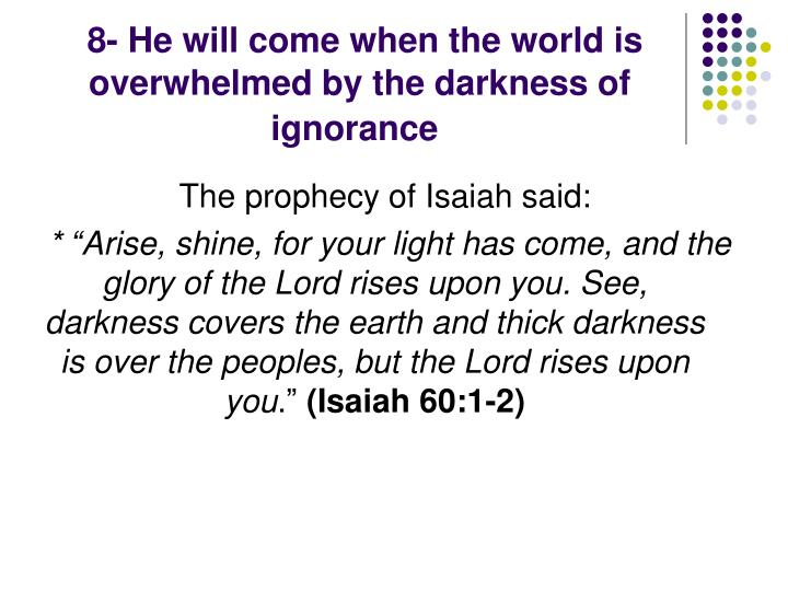 8- He will come when the world is overwhelmed by the darkness of ignorance