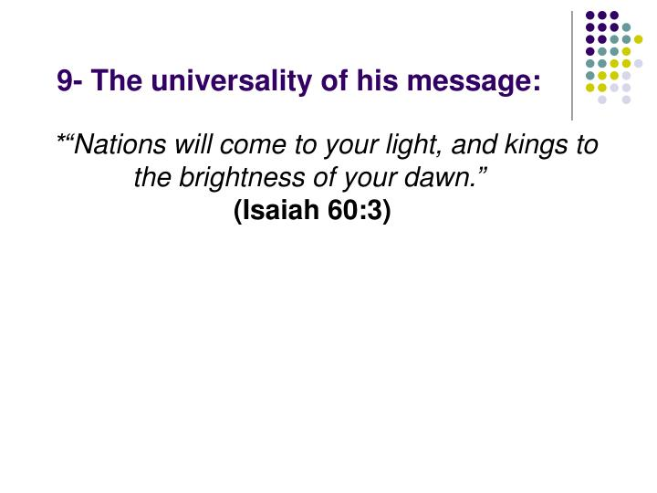 9- The universality of his message: