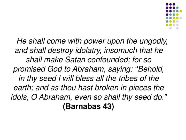 """He shall come with power upon the ungodly, and shall destroy idolatry, insomuch that he shall make Satan confounded; for so promised God to Abraham, saying: ''Behold, in thy seed I will bless all the tribes of the earth; and as thou hast broken in pieces the idols, O Abraham, even so shall thy seed do."""""""