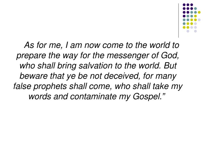 """As for me, I am now come to the world to prepare the way for the messenger of God, who shall bring salvation to the world. But beware that ye be not deceived, for many false prophets shall come, who shall take my words and contaminate my Gospel."""""""