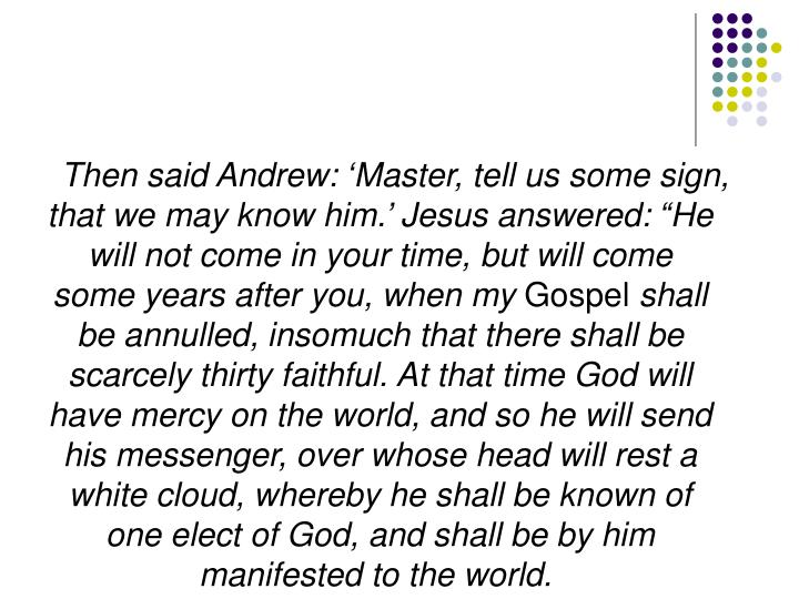 """Then said Andrew: 'Master, tell us some sign, that we may know him.' Jesus answered: """"He will not come in your time, but will come some years after you, when my"""