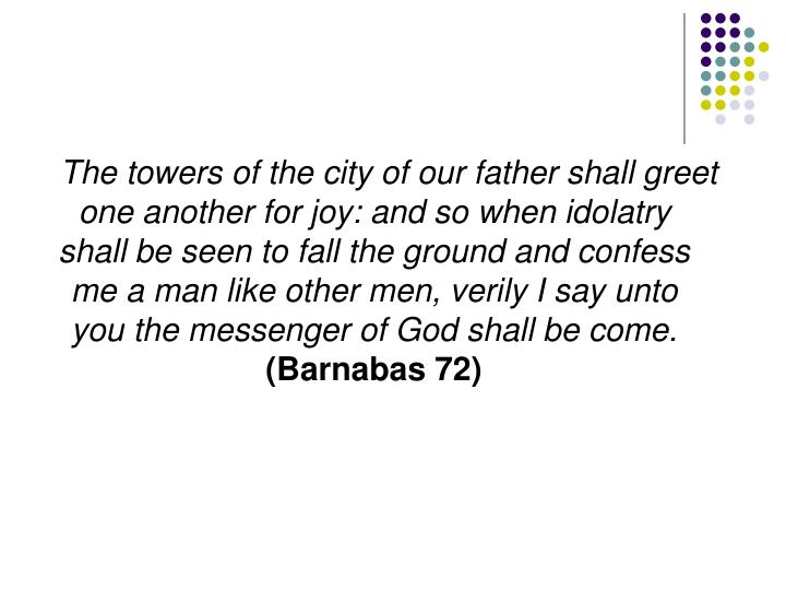 The towers of the city of our father shall greet one another for joy: and so when idolatry shall be seen to fall the ground and confess me a man like other men, verily I say unto you the messenger of God shall be come.
