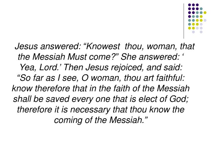 """Jesus answered: """"Knowest  thou, woman, that the Messiah Must come?"""" She answered: ' Yea, Lord.' Then Jesus rejoiced, and said: """"So far as I see, O woman, thou art faithful: know therefore that in the faith of the Messiah shall be saved every one that is elect of God; therefore it is necessary that thou know the coming of the Messiah."""""""