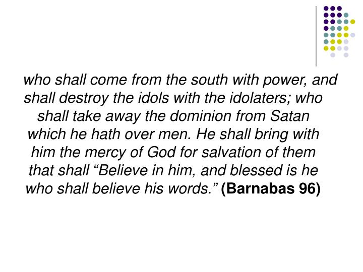 """who shall come from the south with power, and shall destroy the idols with the idolaters; who shall take away the dominion from Satan which he hath over men. He shall bring with him the mercy of God for salvation of them that shall """"Believe in him, and blessed is he who shall believe his words."""""""