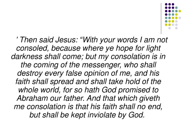 """' Then said Jesus: """"With your words I am not consoled, because where ye hope for light darkness shall come; but my consolation is in the coming of the messenger, who shall destroy every false opinion of me, and his faith shall spread and shall take hold of the whole world, for so hath God promised to Abraham our father. And that which giveth me consolation is that his faith shall no end, but shall be kept inviolate by God."""