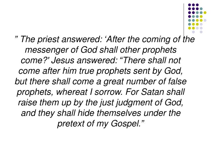""""""" The priest answered: 'After the coming of the messenger of God shall other prophets come?' Jesus answered: """"There shall not come after him true prophets sent by God, but there shall come a great number of false prophets, whereat I sorrow. For Satan shall raise them up by the just judgment of God, and they shall hide themselves under the pretext of my Gospel."""""""