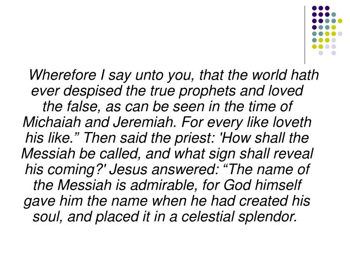 """Wherefore I say unto you, that the world hath ever despised the true prophets and loved the false, as can be seen in the time of Michaiah and Jeremiah. For every like loveth his like."""" Then said the priest: 'How shall the Messiah be called, and what sign shall reveal his coming?' Jesus answered: """"The name of the Messiah is admirable, for God himself gave him the name when he had created his soul, and placed it in a celestial splendor."""