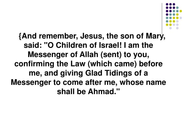 """{And remember, Jesus, the son of Mary, said: """"O Children of Israel! I am the Messenger of Allah (sent) to you, confirming the Law (which came) before me, and giving Glad Tidings of a Messenger to come after me, whose name shall be Ahmad."""""""