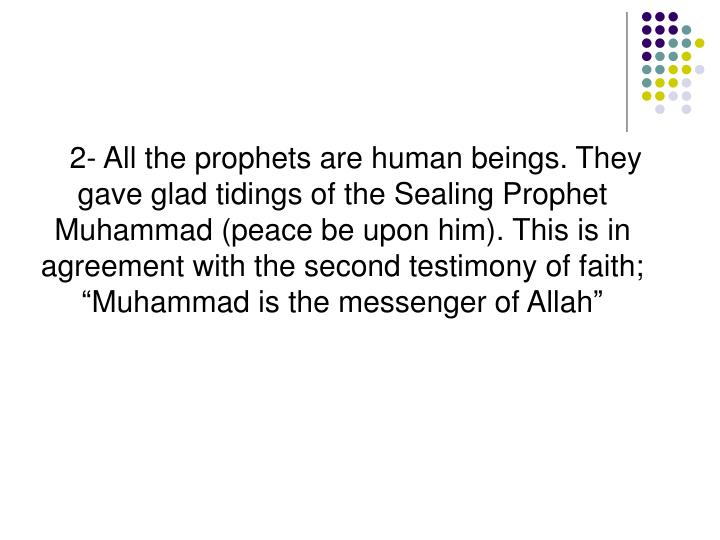 """2- All the prophets are human beings. They gave glad tidings of the Sealing Prophet Muhammad (peace be upon him). This is in agreement with the second testimony of faith; """"Muhammad is the messenger of Allah"""""""