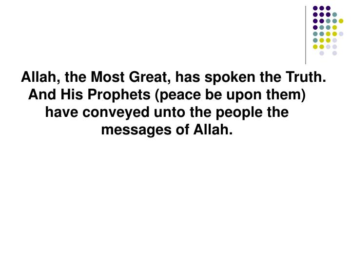 Allah, the Most Great, has spoken the Truth. And His Prophets (peace be upon them) have conveyed unto the people the messages of Allah.