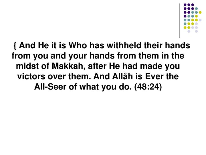 { And He it is Who has withheld their hands from you and your hands from them in the midst of Makkah, after He had made you victors over them. And Allâh is Ever the All-Seer of what you do. (48:24)