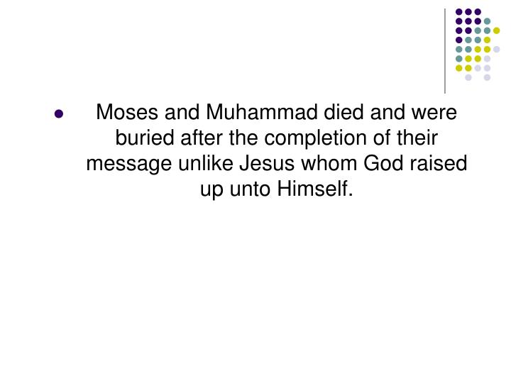 Moses and Muhammad died and were buried after the completion of their message unlike Jesus whom God raised up unto Himself.