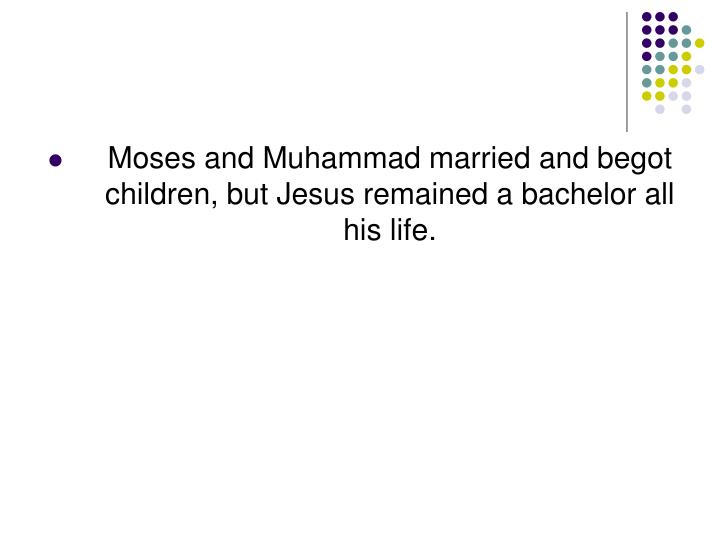 Moses and Muhammad married and begot children, but Jesus remained a bachelor all his life.