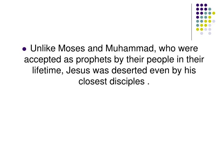 Unlike Moses and Muhammad, who were accepted as prophets by their people in their lifetime, Jesus was deserted even by his closest disciples .
