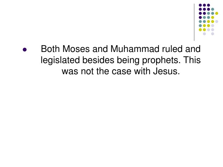 Both Moses and Muhammad ruled and legislated besides being prophets. This was not the case with Jesus.