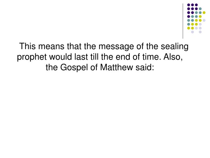 This means that the message of the sealing prophet would last till the end of time. Also, the Gospel of Matthew said: