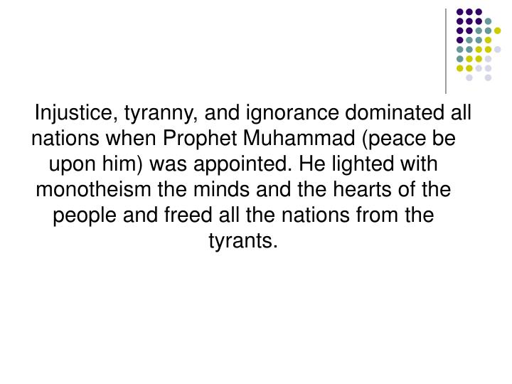 Injustice, tyranny, and ignorance dominated all nations when Prophet Muhammad (peace be upon him) was appointed. He lighted with monotheism the minds and the hearts of the people and freed all the nations from the tyrants.