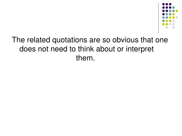 The related quotations are so obvious that one does not need to think about or interpret them.