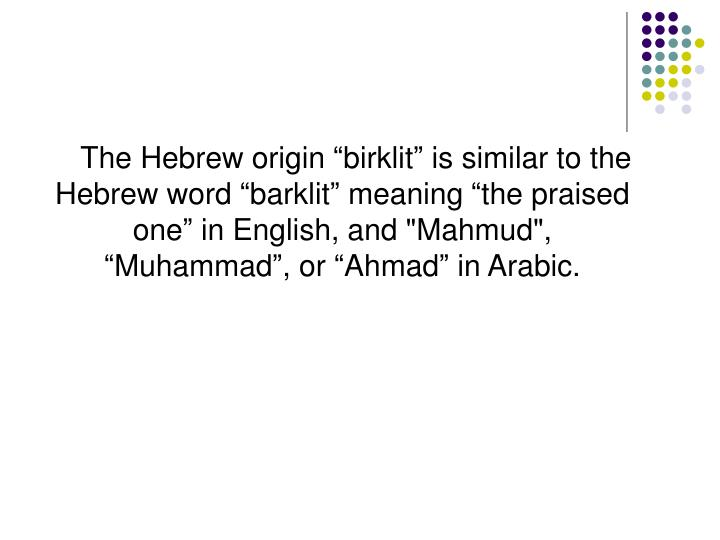 """The Hebrew origin """"birklit"""" is similar to the Hebrew word """"barklit"""" meaning """"the praised one"""" in English, and """"Mahmud"""", """"Muhammad"""", or """"Ahmad"""" in Arabic."""