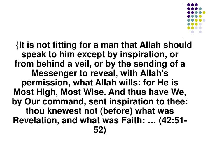 {It is not fitting for a man that Allah should speak to him except by inspiration, or from behind a veil, or by the sending of a Messenger to reveal, with Allah's permission, what Allah wills: for He is Most High, Most Wise. And thus have We, by Our command, sent inspiration to thee: thou knewest not (before) what was Revelation, and what was Faith: …